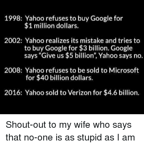 "Google, Microsoft, and Verizon: 1998: Yahoo refuses to buy Google for  $1 million dollars.  2002: Yahoo realizes its mistake and tries to  to buy Google for $3 billion. Google  says ""Give us $5 billion"", Yahoo says no.  2008: Yahoo refuses to be sold to Microsoft  for $40 billion dollars.  2016: Yahoo sold to Verizon for $4.6 billion. Shout-out to my wife who says that no-one is as stupid as I am"