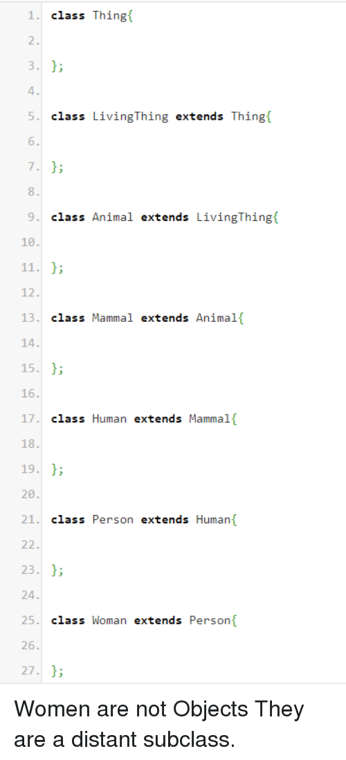 Animal, Women, and Human: 1class Thing  2.  4  5. class LivingThing extends Thing{  6  8.  9class Animal extends LivingThing  10  12.  13 class Mammal extends Animalf  14  5.  16  17 class Human extends Mammalf  18  9.  20  21. class Person extends Human  22.  23.  25 class Woman extends Person  26  7; Women are not Objects They are a distant subclass.