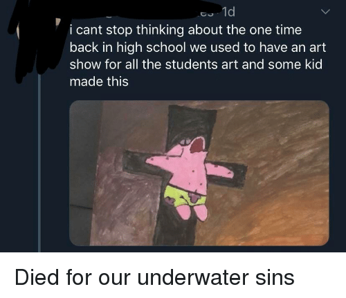 School, Time, and All The: 1d  i cant stop thinking about the one time  back in high school we used to have an art  show for all the students art and some kid  made this Died for our underwater sins