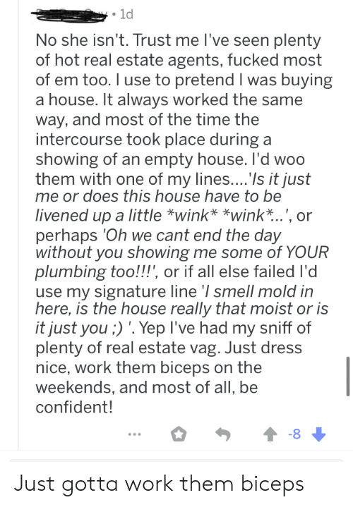 Smell, Work, and Dress: 1d  No she isn't. Trust me I've seen plenty  of hot real estate agents, fucked most  of em too. I use to pretend I was buying  a house. It always worked the same  way, and most of the time the  intercourse took place during a  showing of an empty house. I'd woo  them with one of my lines.... Is it just  me or does this house have to be  livened up a little *wink* *wink*..', or  perhaps 'Oh we cant end the day  without you showing me some of YOUR  plumbing too!!!', or if all else failed I'd  use my signature line '/ smell mold in  here, is the house really that moist or is  it just you ;) '. Yep I've had my sniff of  plenty of real estate vag. Just dress  nice, work them biceps on the  weekends, and most of all, be  confident!  -8 Just gotta work them biceps