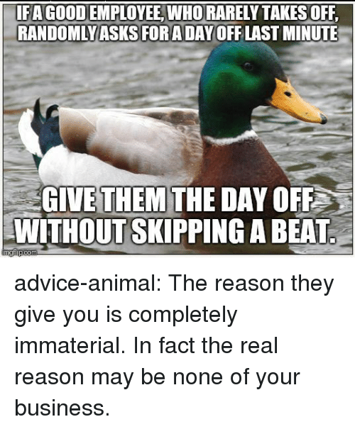 Advice, Tumblr, and Animal: 1F A GOOD EMPLOYEE WHO RARELY TAKES OFF  RANDOMLYASKORADAYOFFLAST MINUTE  GIVE THEM THE DAY OFF  WITHOUT SKIPPING A BEAT advice-animal:  The reason they give you is completely immaterial. In fact the real reason may be none of your business.