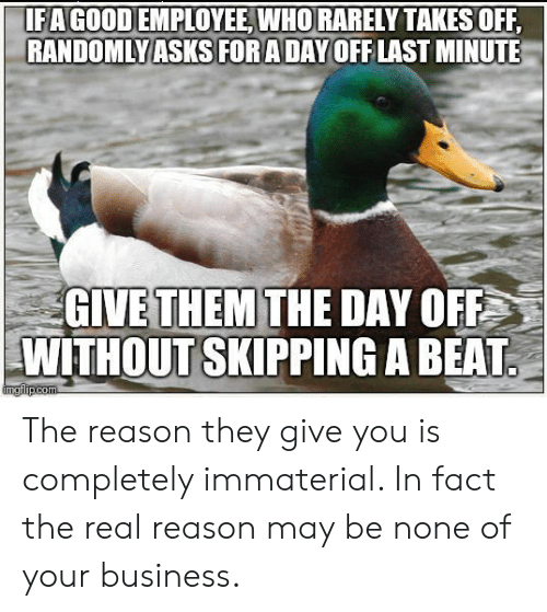 Business, Good, and The Real: 1F A GOOD EMPLOYEE WHO RARELY TAKES OFF  RANDOMLYASKORADAYOFFLAST MINUTE  GIVE THEM THE DAY OFF  WITHOUT SKIPPING A BEAT The reason they give you is completely immaterial. In fact the real reason may be none of your business.