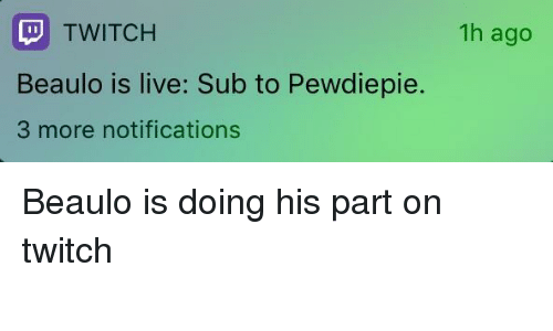 1h Ago TWITCH Beaulo Is Live Sub to Pewdiepie 3 More