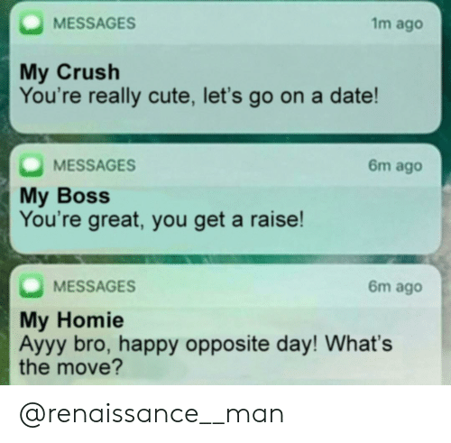 Crush, Cute, and Homie: 1m ago  MESSAGES  My Crush  You're really cute, let's go on a date!  MESSAGES  My Boss  You're great, you get a raise!  6m ago  6m ago  MESSAGES  My Homie  Ayyy bro, happy opposite day! What's  the move? @renaissance__man