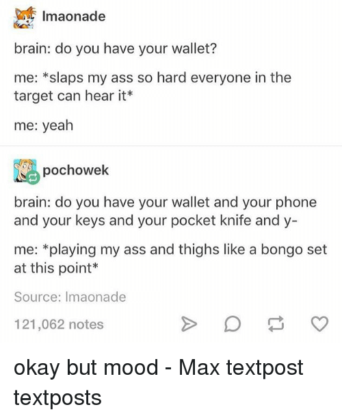 Ass, Memes, and Mood: 1maonade  brain: do you have your wallet?  me: *slaps my ass so hard everyone in the  target can hear it  me: yeah  pochowek  brain: do you have your wallet and your phone  and your keys and your pocket knife and y-  me: *playing my ass and thighs like a bongo set  at this point*  Source: Imaonade  121,062 notes okay but mood - Max textpost textposts