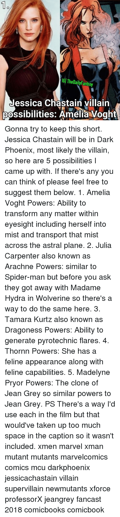 Memes, Spider, and SpiderMan: 1o  IGI TheDailyFanboy  Jessica Chastain villairn  possibilities: Amelia Voght Gonna try to keep this short. Jessica Chastain will be in Dark Phoenix, most likely the villain, so here are 5 possibilities I came up with. If there's any you can think of please feel free to suggest them below. 1. Amelia Voght Powers: Ability to transform any matter within eyesight including herself into mist and transport that mist across the astral plane. 2. Julia Carpenter also known as Arachne Powers: similar to Spider-man but before you ask they got away with Madame Hydra in Wolverine so there's a way to do the same here. 3. Tamara Kurtz also known as Dragoness Powers: Ability to generate pyrotechnic flares. 4. Thornn Powers: She has a feline appearance along with feline capabilities. 5. Madelyne Pryor Powers: The clone of Jean Grey so similar powers to Jean Grey. PS There's a way I'd use each in the film but that would've taken up too much space in the caption so it wasn't included. xmen marvel xman mutant mutants marvelcomics comics mcu darkphoenix jessicachastain villain supervillain newmutants xforce professorX jeangrey fancast 2018 comicbooks comicbook