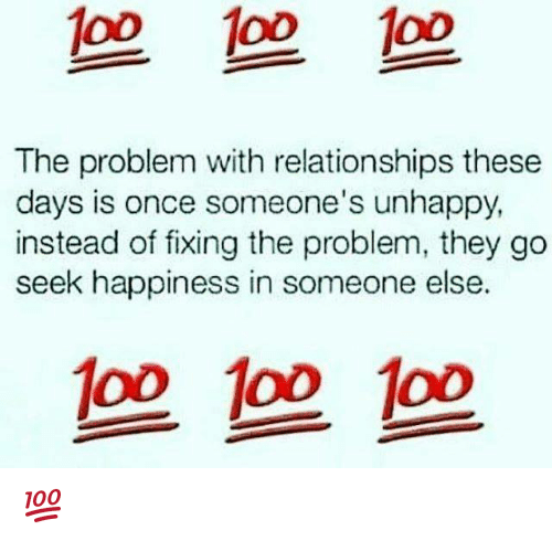 Memes, Relationships, and Happiness: 1o0 1oo oD  The problem with relationships these  days is once someone's unhappy  instead of fixing the problem, they go  seek happiness in someone else.  op oo oo 💯