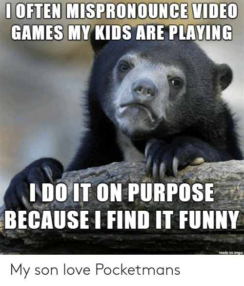 Funny, Love, and Games: 1OFTEN MISPRONOUNCE VIDEC  GAMES MY KIDS ARE PLAYING  LDO IT ON PURPOSE  BECAUSE I FIND IT FUNNY  made on imgur My son love Pocketmans