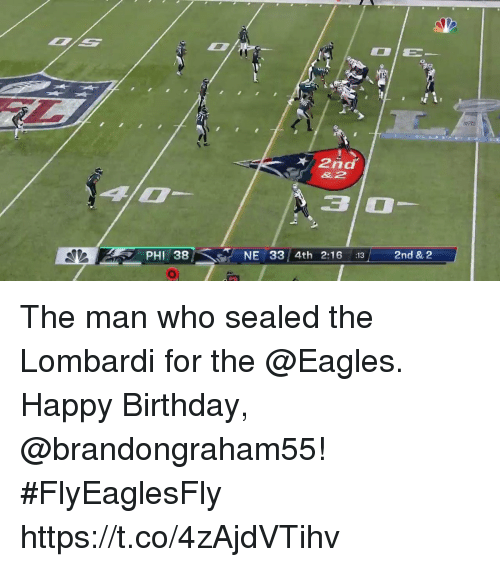 Birthday, Philadelphia Eagles, and Memes: 1S  2nd  &2  3 0  PHI 38  NE 33/4th 2:16 13  2nd & 2 The man who sealed the Lombardi for the @Eagles.  Happy Birthday, @brandongraham55! #FlyEaglesFly https://t.co/4zAjdVTihv