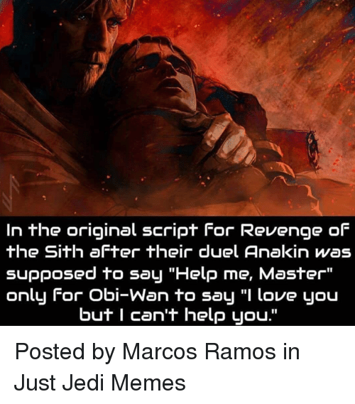 1s In The Original Script For Revenge Of The Sith After Their Duel Anakin Was Supposed To Say Help Me Master Only For Obi Wan To Sa Love You But I Can T Help