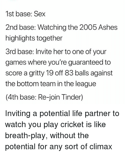Life, Sex, and Tinder: 1st base: Sex  2nd base: Watching the 2005 Ashes  highlights together  3rd base: Invite her to one of your  games where you're guaranteed to  score a gritty 19 off 83 balls against  the bottom team in the league  (4th base: Re-join Tinder) Inviting a potential life partner to watch you play cricket is like breath-play, without the potential for any sort of climax