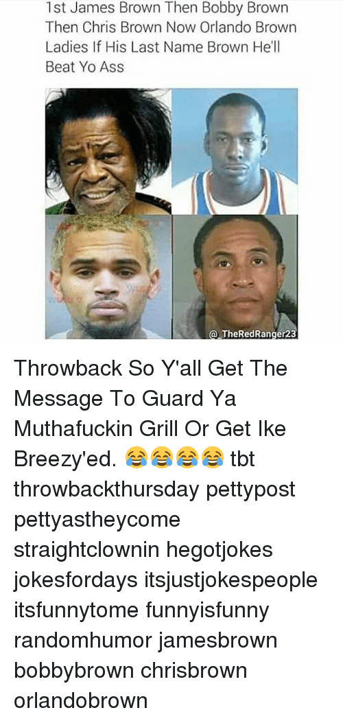 Ass, Chris Brown, and James Brown: 1st James Brown Then Bobby Brown  Then Chris Brown Now Orlando Brown  Ladies If His Last Name Brown He'll  Beat Yo Ass  a TheRedRanger23 Throwback So Y'all Get The Message To Guard Ya Muthafuckin Grill Or Get Ike Breezy'ed. 😂😂😂😂 tbt throwbackthursday pettypost pettyastheycome straightclownin hegotjokes jokesfordays itsjustjokespeople itsfunnytome funnyisfunny randomhumor jamesbrown bobbybrown chrisbrown orlandobrown