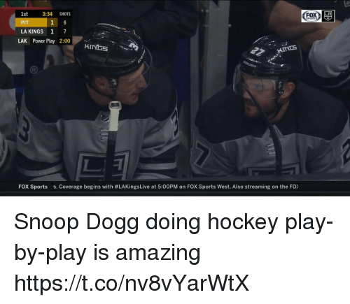 me.me: 1st  PIT  LA KINGS 1 7  3:34 SHOTS  LA  SPORTS  LAK Power Play 2:00  HINDS  FOX Sports  s. Coverage begins with #LAKingsLive at 5:00PM on FOX Sports West. Also streaming on the FO) Snoop Dogg doing hockey play-by-play is amazing https://t.co/nv8vYarWtX