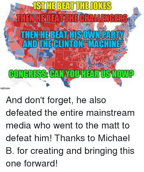 Memes, Beats, and Michael: 1ST THE BEAT THE UOKES  THEN HE BEAT THECHALLENGERS  THEN HE BEATHISOWN RARM  ANDUHE CLINTON MACHINE  CONGRESS  CAN TOU And don't forget, he also defeated the entire mainstream media who went to the matt to defeat him!  Thanks to Michael B. for creating and bringing this one forward!