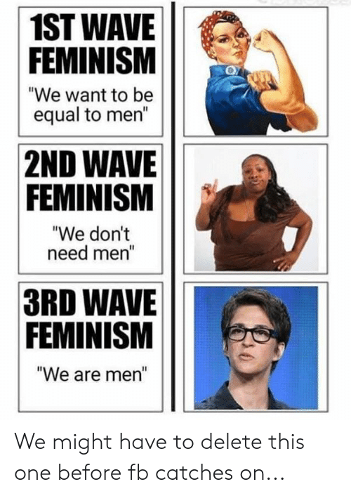 "Feminism, Memes, and 🤖: 1ST WAVE  FEMINISM  ""We want to be  equal to men""  2ND WAVE  FEMINISM  ""We dont  need mer  3RD WAVE  FEMINISM  We are men"" We might have to delete this one before fb catches on..."