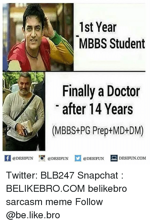 Be Like, Doctor, and Meme: 1st Year  MBBS Student  Finally a Doctor  after 14 Years  (MBBS+PG Prep+MD+DM)  @DESIFUN '.O-@DESIFUN  @DESIFUN DESIFUN.COM Twitter: BLB247 Snapchat : BELIKEBRO.COM belikebro sarcasm meme Follow @be.like.bro