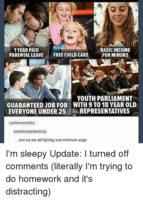 Memes, Free, and Minimum Wage: 1YEAR PAID  BASICINCOME  PARENTAL LEAVE  FREE CHILDCARE  FOR MINORS  YOUTH PARLIAMENT  GUARANTEED JOB FOR WITH9 TO 18 YEAR OLD  EVERYONE UNDER 25  REPRESENTATIVES  cookiemonstahz:  adventuresinleaming:  and we are st fighting over minimum wage I'm sleepy Update: I turned off comments (literally I'm trying to do homework and it's distracting)