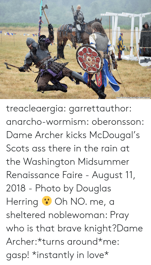 Ass, Love, and Tumblr: 2-0.  Photo 2018 Douglas Herring All Rights Reserved treacleaergia:  garrettauthor:  anarcho-wormism:  oberonsson: Dame Archer kicks McDougal's Scots ass there in the rain at the Washington Midsummer Renaissance Faire - August 11, 2018 - Photo by Douglas Herring  😮   Oh NO.   me, a sheltered noblewoman: Pray who is that brave knight?Dame Archer:*turns around*me: gasp! *instantly in love*