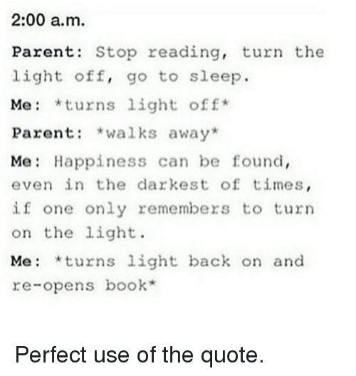 Books, Go to Sleep, and Harry Potter: 2:00 a.m.  Parents Stop reading, turn the  light off, go to sleep.  Me *turns light off  Parent  walks away  Me Happiness can be found,  even in the darkest of times  if one only remembers to turn  on the light.  Me: *turns light back on and  re-opens book Perfect use of the quote.