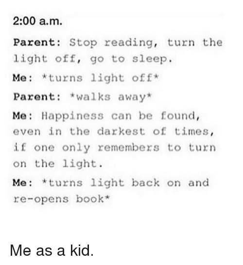 Books, Go to Sleep, and Harry Potter: 2:00 a.m.  Parents Stop reading, turn the  light off, go to sleep.  Me *turns light off  Parent  walks away  Me Happiness can be found,  even in the darkest of times  if one only remembers to turn  on the light.  Me: turns  light back on and  re-opens book Me as a kid.