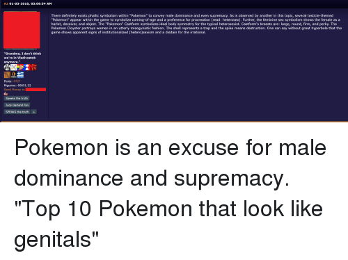 """Definitely, Fashion, and Grandma:  #2 01-03-2010, 03:09:54 AM  There definitely exists phallic symbolism within """"Pokemon"""" to convey male dominance and even supremacy. As is observed by another in this topic, several testicle-themed  """"Pokemon"""" appear within the game to symbolize coming-of-age and a preference for procreation (read: heterosex). Further, the feminine sex symbolism shows the female as a  harlot, deceiver, and object. The """"Pokemon"""" Castform symbolizes ideal body symmetry for the typical heterosexist. Castform's breasts are: large, round, firm, and perky. The  Pokemon Cloyster portrays women in an utterly misogynistic fashion. The shell represents a trap and the spike means destruction. One can say without great hyperbole that the  game shows apparent signs of institutionalized (hetero)sexism and a disdain for the irrational.  """"Grandma, I don't think  we're in Vladivostok  anymore.""""  Posts: 4727  Rigcoins: 60651.32  Send Money to  Speeks the truth  Judy Garland Fan  SPEAKS the truth"""