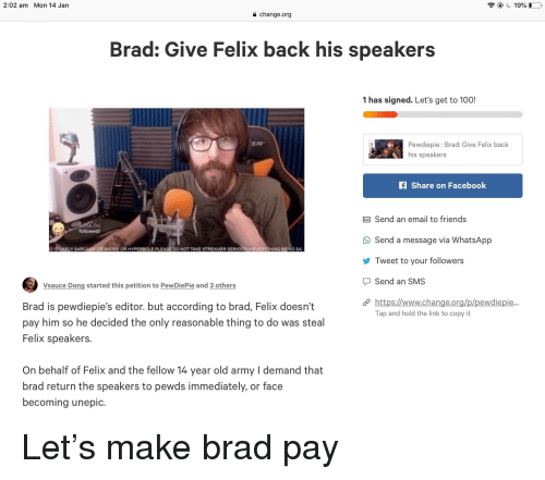 Anaconda, Facebook, and Friends: 2:02 am Mon 14 Jan  a change.org  Brad: Give Felix back his speakers  1 has signed. Let's get to 100!  Pewdiepie Brad: Give Felix back  his speakers  ER  fShare on Facebook  Send an email to friends  ne fro  followed  Send a message via WhatsApp  Tweet to your followers  Send an SMS  https://www.change.on  DI5 UKELY SARCASW OR SATIRE OR HYPERSOLE PLEASE DO NOT TAKE STREAMER SER  YIEVERYTHING 8EING SA  Vsauce Dong started this petition to PewDiePie and 3 others  ewdiepie  Brad is pewdiepie's editor. but according to brad, Felix doesn't  pay him so he decided the only reasonable thing to do was steal  Felix speakers.  Tap and hold the link to copy it  On behalf of Felix and the fellow 14 year old army I demand that  brad return the speakers to pewds immediately, or face  becoming unepic.