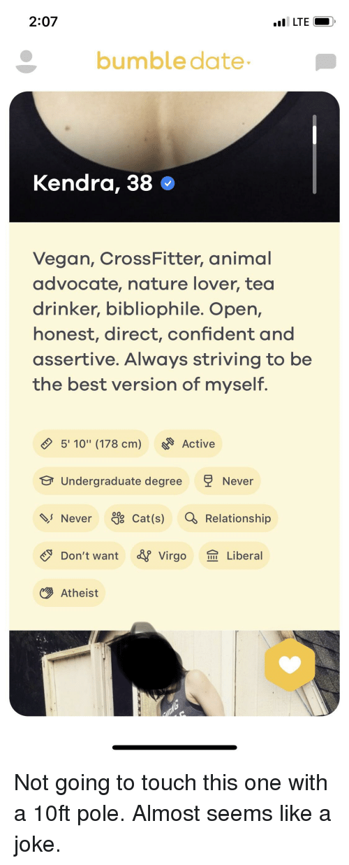 """Vegan, Animal, and Best: 2.07  LTE O  bumble date  Kendra, 38 *  Vegan, CrossFitter, animal  advocate, nature lover, tea  drinker, bibliophile. Oper,  honest, direct, confident and  assertive. Always striving to be  the best version of myself  5' 10"""" (178 cm) Active  Undergraduate degree Never  Never Cat (s) Relationship  Don't want Virgo Liberal  Atheist"""