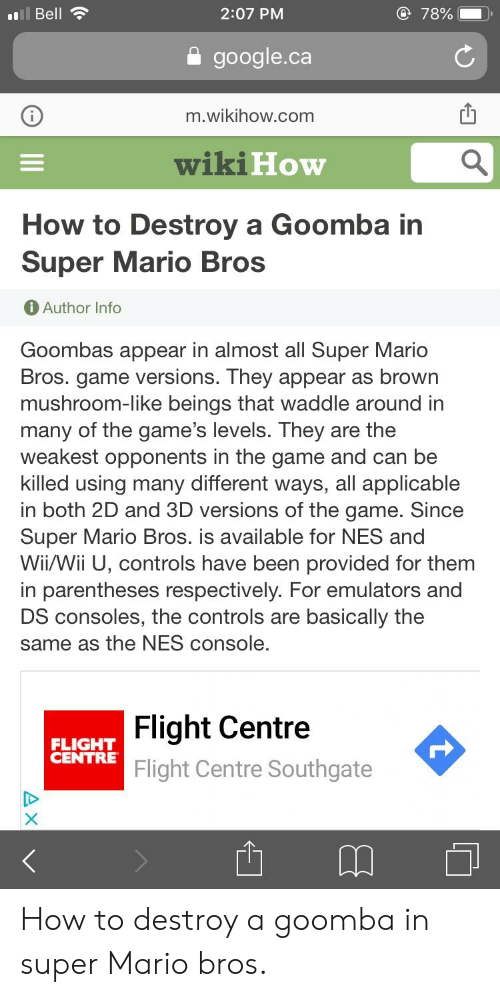 Google, Super Mario, and Super Mario Bros: 2:07 PM  Bell  google.ca  m.wikihow.com  wiki  How  How to Destroy a Goomba in  Super Mario Bros  Author Info  Goombas appear in almost all Super Mario  Bros. game versions. They appear as browrn  mushroom-like beings that waddle around in  many of the game's levels. They are the  weakest opponents in the game and can be  killed using many different ways, all applicable  in both 2D and 3D versions of the game. Sincee  Super Mario Bros. is available for NES and  Wii/Wii U, controls have been provided for them  in parentheses respectively. For emulators and  DS consoles, the controls are basically the  same as the NES console  Flight Centre  Flight Centre Southgate  FLIGHT  CENTRE How to destroy a goomba in super Mario bros.