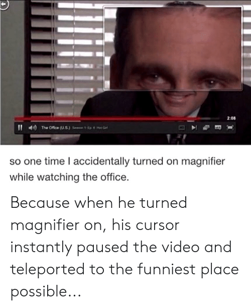 The Office, Office, and Time: 2:08  The Office (US)  so one time I accidentally turned on magnifier  while watching the office. Because when he turned magnifier on, his cursor instantly paused the video and teleported to the funniest place possible...