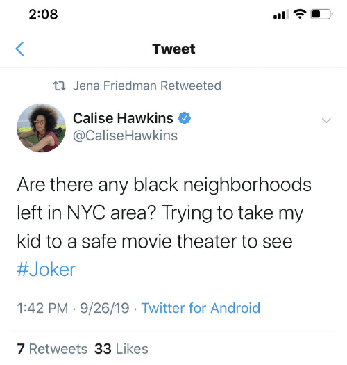 Android, Joker, and Twitter: 2:08  Tweet  23 Jena Friedman Retweeted  Calise Hawkins  @CaliseHawkins  Are there any black neighborhoods  left in NYC area? Trying to take my  kid to a safe movie theater to see  #Joker  1:42 PM · 9/26/19 · Twitter for Android  7 Retweets 33 Likes  (.