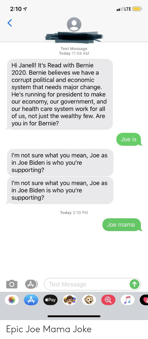 Joe Biden, Work, and Mean: 2:10  LTE  Text Message  Today 11:58 AM  Hi Janell! It's Read with Bernie  2020. Bernie believes we have a  corrupt political and economic  system that needs major change  He's running for president to make  our economy, our government, and  our health care system work for all  of us, not just the wealthy few. Are  you in for Bernie?  Joe is  I'm not sure what you mean, Joe as  in Joe Biden is who you're  supporting?  I'm not sure what you mean, Joe as  in Joe Biden is who you're  supporting?  Today 2:10 PM  Joe mama  Text Message  1  Pay Epic Joe Mama Joke
