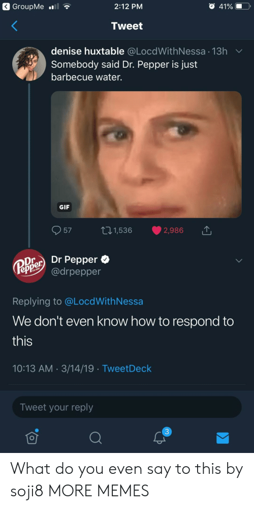 Dank, Gif, and Memes: 2:12 PM  Tweet  denise huxtable @LocdWithNessa 13h  Somebody said Dr. Pepper is just  barbecue water.  GIF  57 t1,536 2,986  Oier Dr Pepper *  epPe @drpepper  Replying to @LocdWithNessa  We don't even know how to respond to  this  10:13 AM 3/14/19 TweetDeck  Tweet your reply  3 What do you even say to this by soji8 MORE MEMES