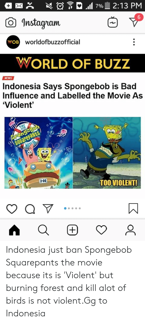 Bad, Gg, and Instagram: 2:13 PM  7%  Instagram  6  wOB worldofbuzzofficial  WORLD OF BUZZ  NEWS  Indonesia Says Spongebob is Bad  Influence and Labelled the Movie As  'Violent  SPongeBob  SQUarepaNts  THE  w  2-60  TOOVIOLENT!  (+)  oC  2C Indonesia just ban Spongebob Squarepants the movie because its is 'Violent' but burning forest and kill alot of birds is not violent.Gg to Indonesia