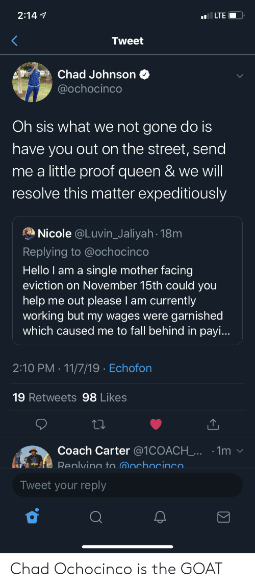 Fall, Hello, and Queen: 2:147  ILTE  Tweet  Chad Johnson  @ochocinco  Oh sis what we not gone do is  have you out on the street, send  me a little proof queen & we will  resolve this matter expeditiously  Nicole @Luvin_Jaliyah 18m  Replying to @ochocinco  Hello I am a sing le mother facing  eviction on November 15th could you  help me out please I am currently  working but my wages were garnished  which caused me to fall behind in payi...  2:10 PM 11/7/19 Echofon  19 Retweets 98 Likes  Coach Carter @1COACH_... .1m  Renlving to @ochocinco  Tweet your reply  Σ Chad Ochocinco is the GOAT