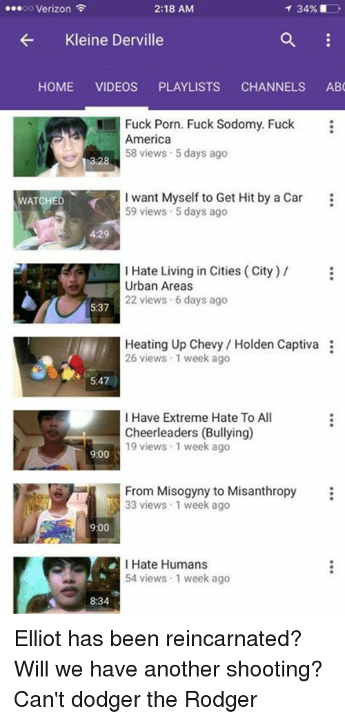 Abc, America, and Cars: 2:18 AM  ...oo Verizon  34%  Kleine Derville  HOME  VIDEOS  PLAYLISTS  CHANNELS  ABC  Fuck Porn. Fuck Sodomy. Fuck  America  58 views 5 days ago  I want Myself to Get Hit by a Car  WATCHED  59 views 5 days ago  4:29  I Hate Living in Cities (City)  Urban Areas  22 views 6 days ago  5:37  Heating Up Chevy Holden Captiva  26 views 1 week ago  I Have Extreme Hate To All  Cheerleaders (Bullying)  19 views 1 week ago  9:00  From Misogyny to Misanthropy  33 views 1 week ago  900  I Hate Humans  54 views 1 week ago  8:34 Elliot has been reincarnated? Will we have another shooting? Can't dodger the Rodger