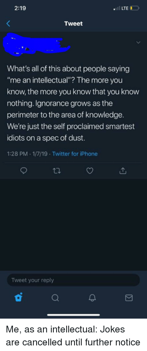 """Iphone, The More You Know, and Twitter: 2:19  .LTE  Tweet  What's all of this about people saying  """"me an intellectual""""? The more you  know, the more you know that you know  nothing. Ignorance grows as the  perimeter to the area of knowledge.  We're just the self proclaimed smartest  idiots on a spec of dust.  1:28 PM 1/7/19 Twitter for iPhone  Tweet your reply"""