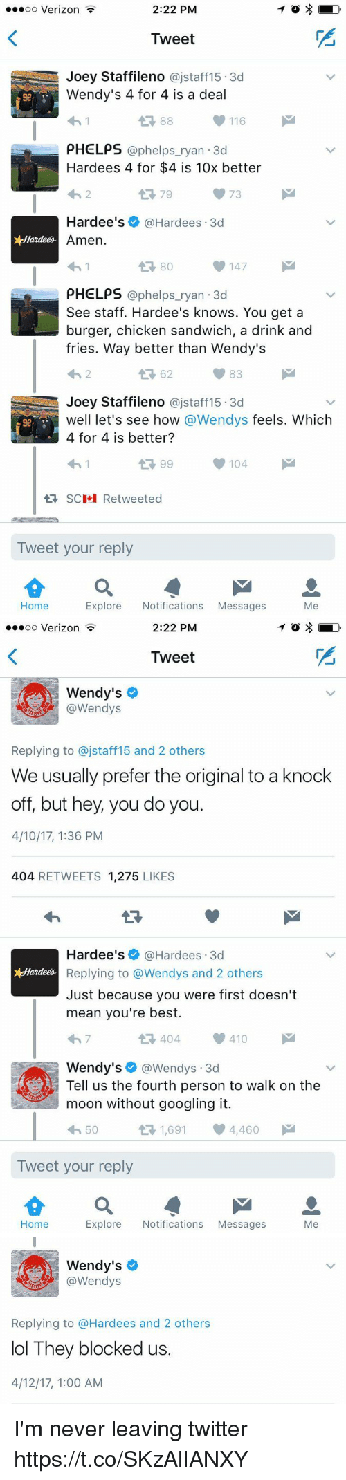 Funny, Lol, and Twitter: 2:22 PM  ooooo Verizon  Tweet  Joey Staffileno ajstaff15 3d  Wendy's 4 for 4 is a deal  116  PHELPS  @phelps ryan 3d  Hardees 4 for $4 is 10x better  t 79  Hardee's Hardees 3d  x Hardees  Amen.  147  PHELPS  @phelps ryan 3d  See staff. Hardee's knows. You get a  burger, chicken sandwich, a drink and  fries. Way better than Wendy's  83  Joey Staffileno  ajstaff15 3d  We  let's see how @Wendys feels. Which  4 for 4 is better?  99  104  M  SC  Retweeted  Tweet your reply  Home  Explore Notifications Messages  Me   2:22 PM  OO  Verizon  Tweet  Wendy's  @Wendys  Replying to ajstaff 15 and 2 others  We usually prefer the original to a knock  off, but hey, you do you  4/10/17, 136 PM  404 RETWEETS 1.275  LIKES  Hardee's Hardees 3d  x Hardees  Replying to @Wendys and 2 others  Just because you were first doesn't  mean you're best.  410  404  Wendy's  @Wendys 3d  Tell us the fourth person to walk on the  moon without googling it.  1,691 4,460  M  50  t Tweet your reply  Home  Me  Explore  Notifications  Messages   Wendy's  (a Wendys  Replying to @Hardees and 2 others  lol They blocked us.  4/12/17, 1 00 AM I'm never leaving twitter https://t.co/SKzAlIANXY