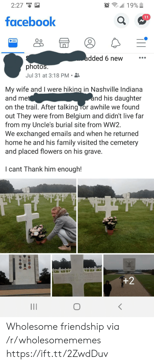 Belgium, Facebook, and Family: 2:27  19%  11  facebook  added 6 new  photos.  Jul 31 at 3:18 PM  My wife and I were hiking in Nashville Indiana  and met  and his daughter  on the trail. After talking Tor awhile we found  out They were from Belgium and didn't live far  from my Uncle's burial site from WW2  We exchanged emails and when he returned  home he and his family visited the cemetery  and placed flowers on his grave.  I cant Thank him enough!  MARVIN L. POWELL  +2  INDIANA MAY 4 Wholesome friendship via /r/wholesomememes https://ift.tt/2ZwdDuv