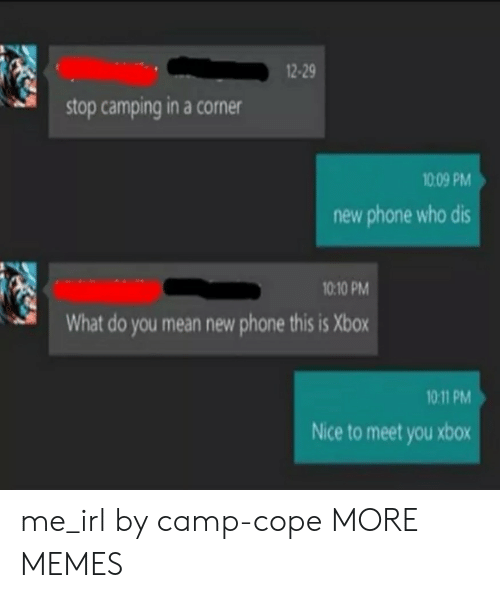 Dank, Memes, and Phone: 2-29  stop camping in a corner  1009 PM  new phone who dis  10:10 PM  What do you mean new phone this is Xbox  10 11 PM  Nice to meet you xbox me_irl by camp-cope MORE MEMES