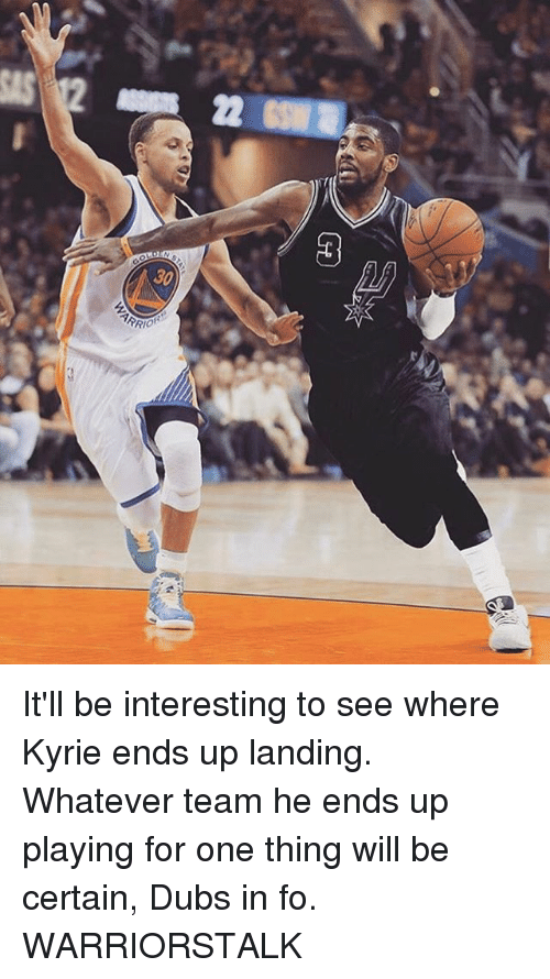 Basketball, Golden State Warriors, and Sports: 2  3  30 It'll be interesting to see where Kyrie ends up landing. Whatever team he ends up playing for one thing will be certain, Dubs in fo. WARRIORSTALK