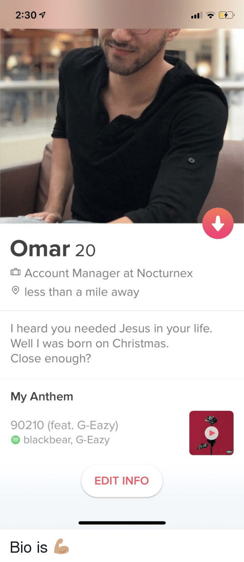 Christmas, G-Eazy, and Jesus: 2:30 1  Omar 20  Account Manager at Nocturnex  less than a mile away  I heard you needed Jesus in your life.  Well I was born on Christmas.  Close enough?  My Anthem  90210 (feat. G-Eazy)  blackbear, G-Eazy  EDIT INFO
