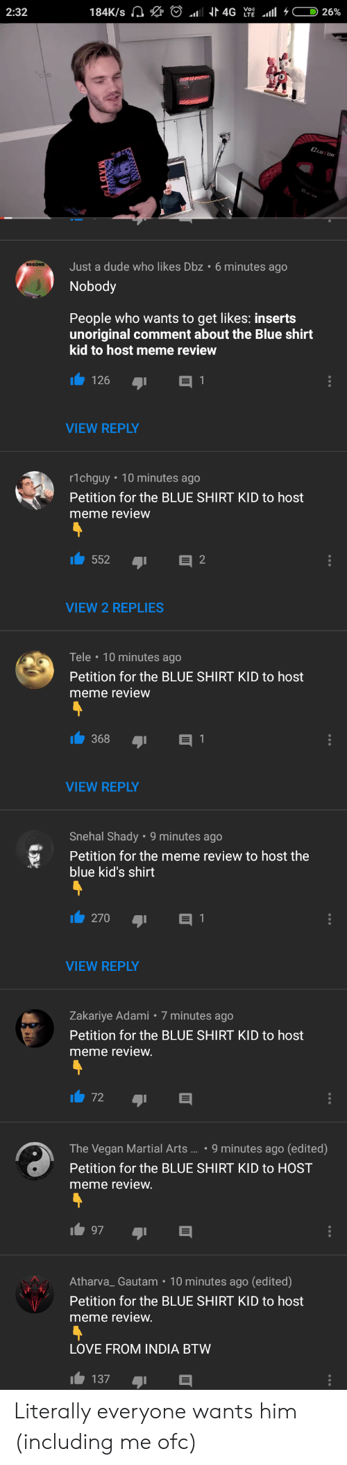 Dude, Love, and Meme: 2:32  Just a dude who likes Dbz  Nobody  6 minutes ago  People who wants to get likes: inserts  unoriginal comment about the Blue shirt  kid to host meme review  VIEW REPLY  r1chguy 10 minutes ago  Petition for the BLUE SHIRT KID to host  meme review  552 I  2  VIEW 2 REPLIES  Tele 10 minutes ago  Petition for the BLUE SHIRT KID to host  meme review  368  VIEW REPLY  Snehal Shady 9 minutes ago  ePetition for the meme review to host the  blue kid's shirt  1 270  1  VIEW REPLY  Zakariye Adami 7 minutes ago  Petition for the BLUE SHIRT KID to host  meme review  The Vegan Martial Arts....9 minutes ago (edited)  Petition for the BLUE SHIRT KID to HOST  meme review  97  Atharva_ Gautam 10 minutes ago (edited)  Petition for the BLUE SHIRT KID to host  meme review  LOVE FROM INDIA BTVW  1 137 Literally everyone wants him (including me ofc)