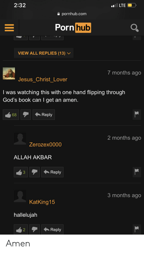 Hallelujah, Jesus, and Porn Hub: 2:32  LTE  pornhub.com  Porn hub  VIEW ALL REPLIES (13) v  7 months ago  Jesus Christ Lover  I was watching this with one hand flipping through  God's book can I get an amen.  Reply  68  2 months ago  Zerozex0000  ALLAH AKBAR  Reply  3  3 months ago  KatKing 15  hallelujah  Reply  2 Amen