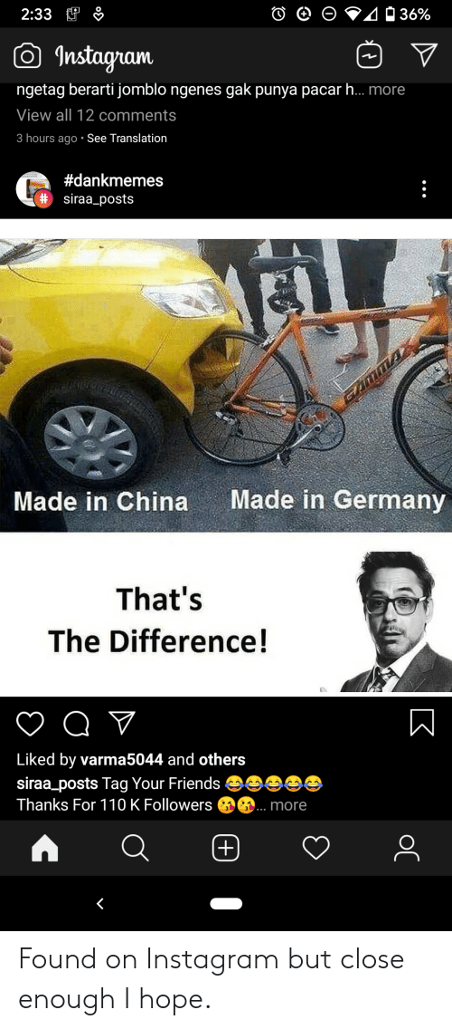 Friends, Instagram, and China: 2:33  36%  Instagram  ngetag berarti jomblo ngenes gak punya pacarh... more  View all 12 comments  3 hours ago See Translation  #dankmemes  DIOS!  # siraa_posts  Made in Germany  Made in China  That's  The Difference!  Liked by varma5044 and others  siraa_posts Tag Your Friends  Thanks For 110 K Followers  more  (+)  K  ос Found on Instagram but close enough I hope.