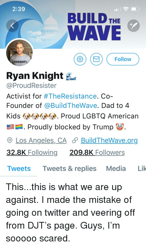 Dad, Twitter, and American: 2:39  BUILD THE  WAVE  Follow  #RESIST!  Ryan Knight  @ProudResister  Activist for #TheResistance. Co  Founder of @BuildTheWave. Dad to 4  Kids L^%d. Proud LGBTQ American  .Proudly blocked by Trump  O Los Angeles,_CA S BuildTheWave.org  32.8K Foll  Tweets Tweets & replies Media Lik  owing 209.8K Followers