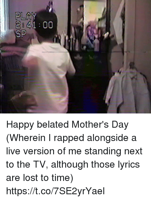 me.me: 2 41 00  SP Happy belated Mother's Day (Wherein I rapped alongside a live version of me standing next to the TV, although those lyrics are lost to time) https://t.co/7SE2yrYael