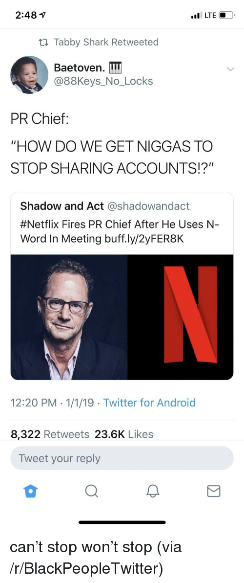 "Android, Blackpeopletwitter, and Netflix: 2:48 1  t1 Tabby Shark Retweeted  Baetoven. I  @88Keys_No_Locks  PR Chief:  ""HOW DO WE GET NIGGAS TO  STOP SHARING ACCOUNTS!?""  Shadow and Act @shadowandact  #Netflix Fires PR Chief After He Uses N-  Word In Meeting buff.ly/2yFER8K  12:20 PM 1/1/19 Twitter for Android  8,322 Retweets 23.6K Likes  Tweet your reply can't stop won't stop (via /r/BlackPeopleTwitter)"