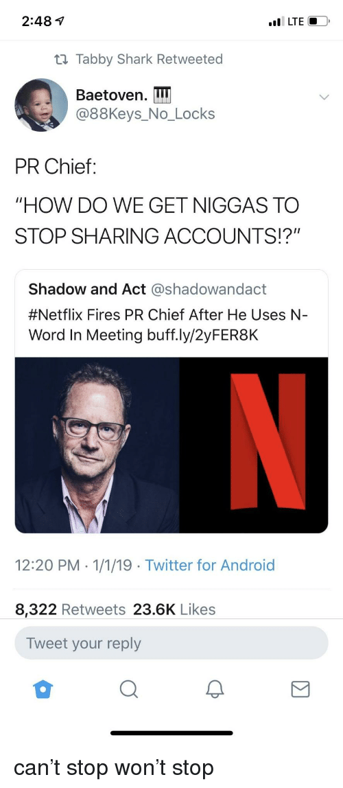 "Android, Netflix, and Twitter: 2:48 1  t1 Tabby Shark Retweeted  Baetoven. I  @88Keys_No_Locks  PR Chief:  ""HOW DO WE GET NIGGAS TO  STOP SHARING ACCOUNTS!?""  Shadow and Act @shadowandact  #Netflix Fires PR Chief After He Uses N-  Word In Meeting buff.ly/2yFER8K  12:20 PM 1/1/19 Twitter for Android  8,322 Retweets 23.6K Likes  Tweet your reply can't stop won't stop"