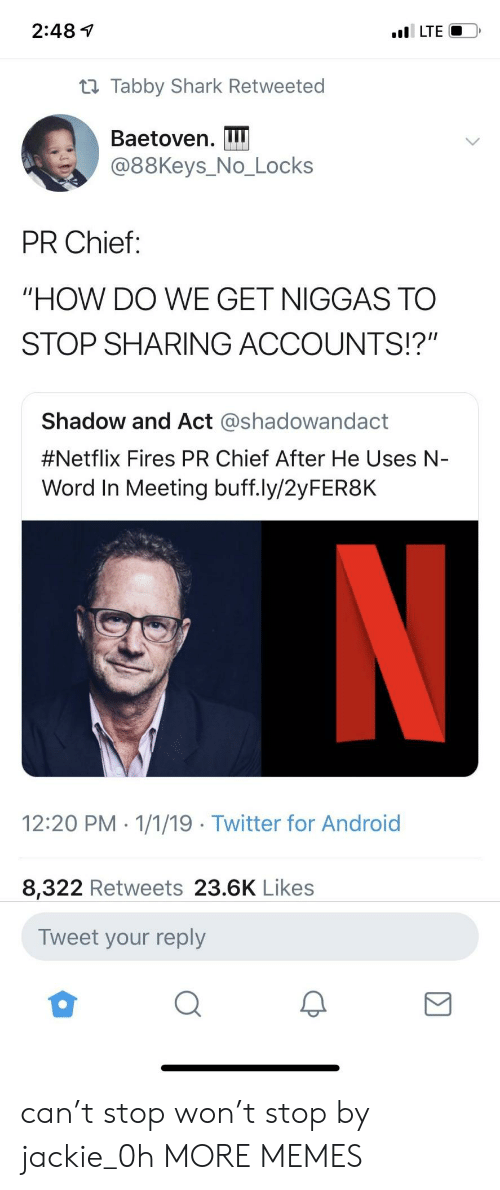 "Android, Dank, and Memes: 2:48 1  t1 Tabby Shark Retweeted  Baetoven. I  @88Keys_No_Locks  PR Chief:  ""HOW DO WE GET NIGGAS TO  STOP SHARING ACCOUNTS!?""  Shadow and Act @shadowandact  #Netflix Fires PR Chief After He Uses N-  Word In Meeting buff.ly/2yFER8K  12:20 PM 1/1/19 Twitter for Android  8,322 Retweets 23.6K Likes  Tweet your reply can't stop won't stop by jackie_0h MORE MEMES"