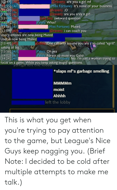 """The Game, Awkward, and Mute: 2:49]  tc  [12:551 [A  Draven): are you a girl mf  (Miss Fortune): It's none of your business.  Draven  (Draven): are you srsly a girl  :O  0]  13:04 AIl  Lee Sin): awkward question  (Pyke): What?  13:08 [A  13:091 TAl  User's emotes are now being Muted  User is now being Muted  [13:48] AI  talking all big.  [13:58] [All  14:021/All!  [14:24] TAIl  focus on a game. While you keep asking stupid questions.  (Miss Fortune): Muted.  (Draven): i can coach you  ne can only assume you are a so called """"egrill""""  (Pyke): Oh yea  Pyke: Forgot to mute you Galio  Miss Fortune) No. I'm just a woman trying to  *slaps mf's garbage smelling  moist  left the lobby This is what you get when you're trying to pay attention to the game, but League's Nice Guys keep nagging you. (Brief Note: I decided to be cold after multiple attempts to make me talk.)"""